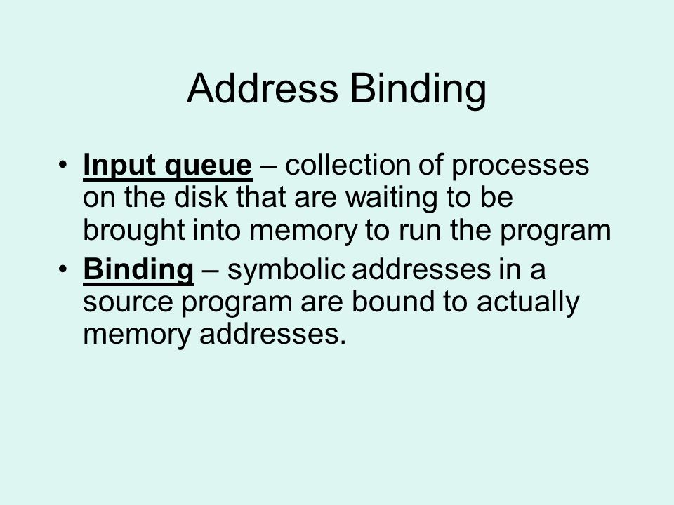 Address Binding Input queue – collection of processes on the disk that are waiting to be brought into memory to run the program Binding – symbolic addresses in a source program are bound to actually memory addresses.