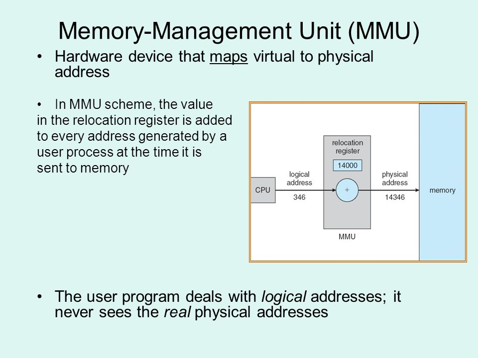 Memory-Management Unit (MMU) Hardware device that maps virtual to physical address In MMU scheme, the value in the relocation register is added to every address generated by a user process at the time it is sent to memory The user program deals with logical addresses; it never sees the real physical addresses