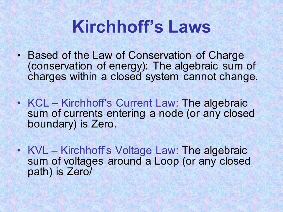 Kirchhoff's Laws Based of the Law of Conservation of Charge (conservation of energy): The algebraic sum of charges within a closed system cannot change.
