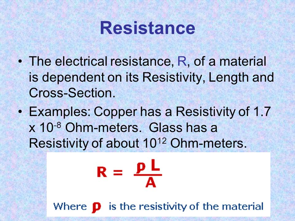 Resistance The electrical resistance, R, of a material is dependent on its Resistivity, Length and Cross-Section.