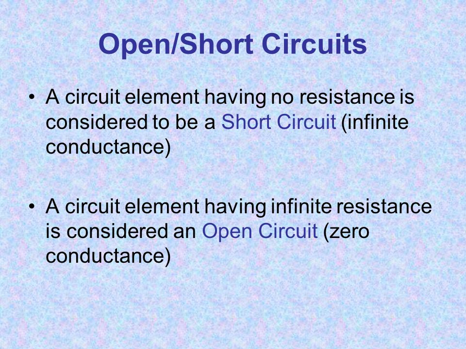 Open/Short Circuits A circuit element having no resistance is considered to be a Short Circuit (infinite conductance) A circuit element having infinite resistance is considered an Open Circuit (zero conductance)