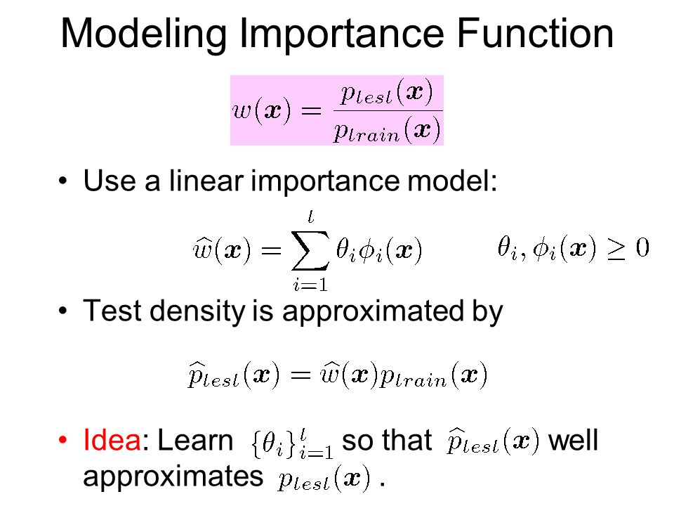 Modeling Importance Function Use a linear importance model: Test density is approximated by Idea: Learn so that well approximates.
