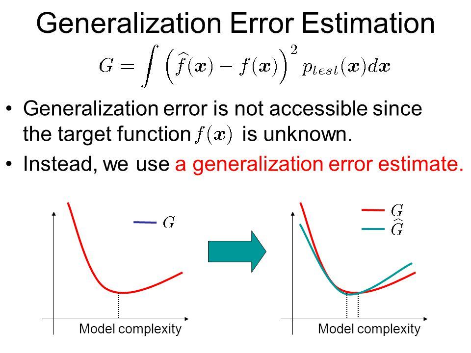 Generalization Error Estimation Generalization error is not accessible since the target function is unknown.