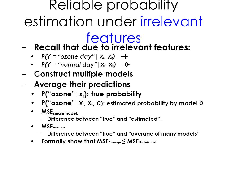 Reliable probability estimation under irrelevant features – Recall that due to irrelevant features: P(Y = ozone day   X r, X ir ) 1 P(Y = normal day   X r, X ir ) 0 – Construct multiple models – Average their predictions P( ozone  x r ): true probability P( ozone   X r, X ir, θ ): estimated probability by model θ MSE singlemodel: – Difference between true and estimated .