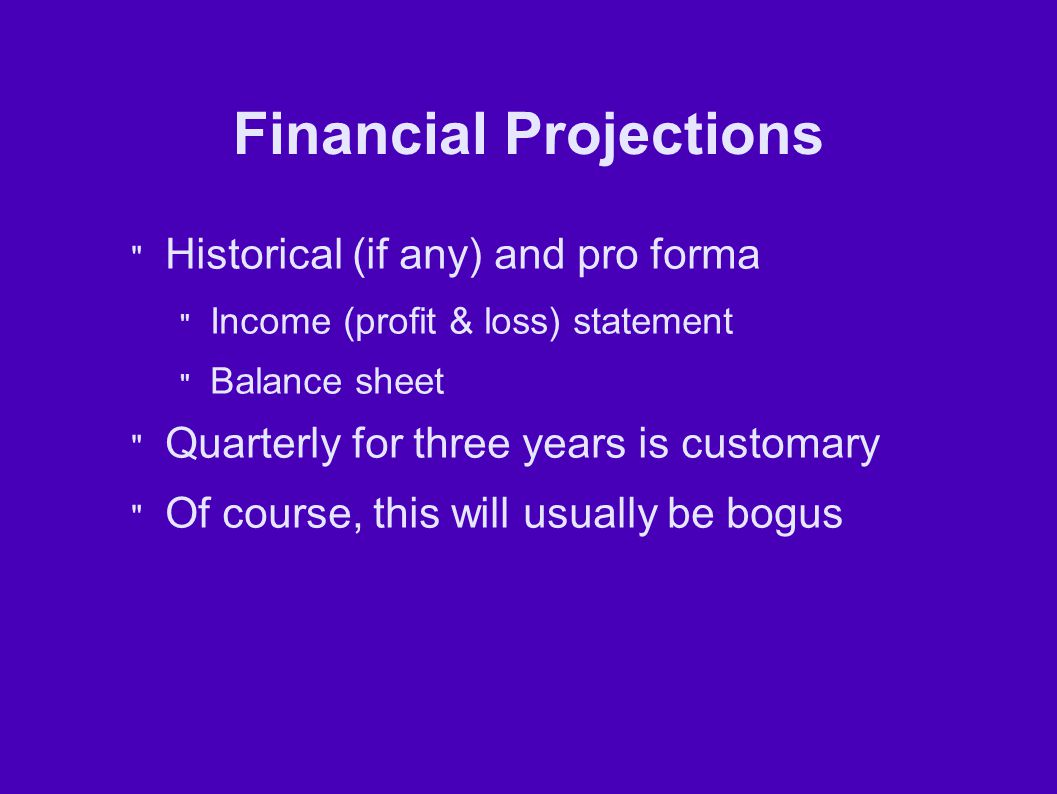 Financial Projections Historical (if any) and pro forma Income (profit & loss) statement Balance sheet Quarterly for three years is customary Of course, this will usually be bogus