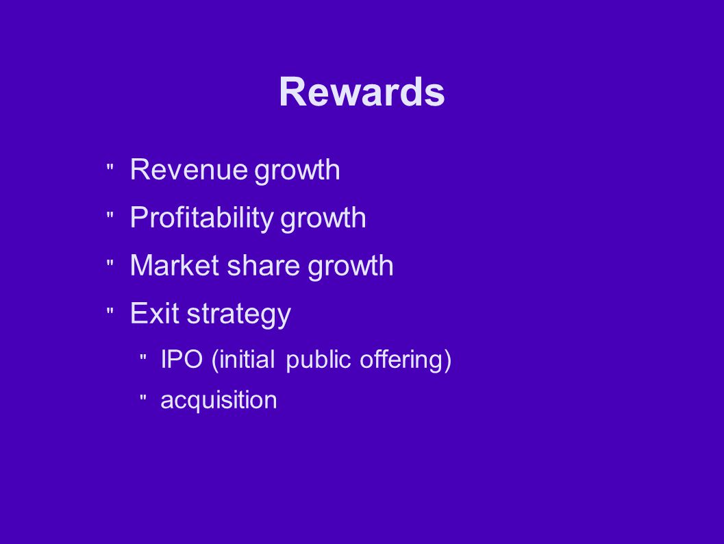 Rewards Revenue growth Profitability growth Market share growth Exit strategy IPO (initial public offering) acquisition