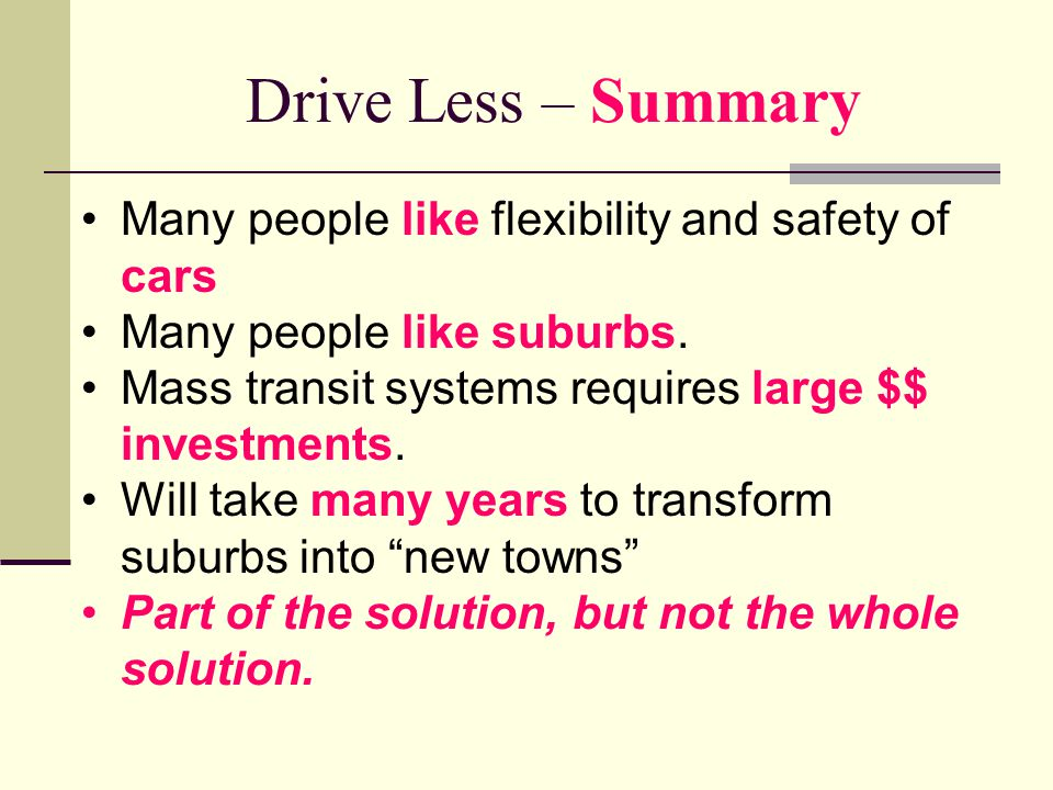 Drive Less – Summary Many people like flexibility and safety of cars Many people like suburbs.