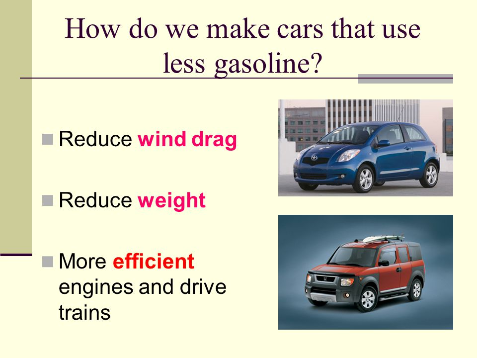 How do we make cars that use less gasoline.