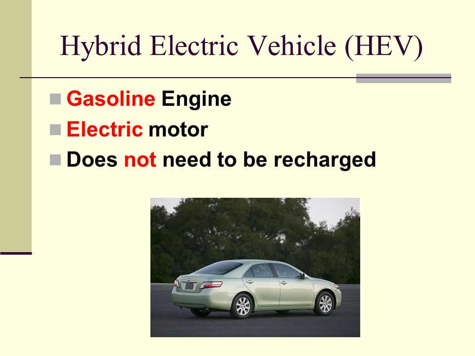 Hybrid Electric Vehicle (HEV) Gasoline Engine Electric motor Does not need to be recharged