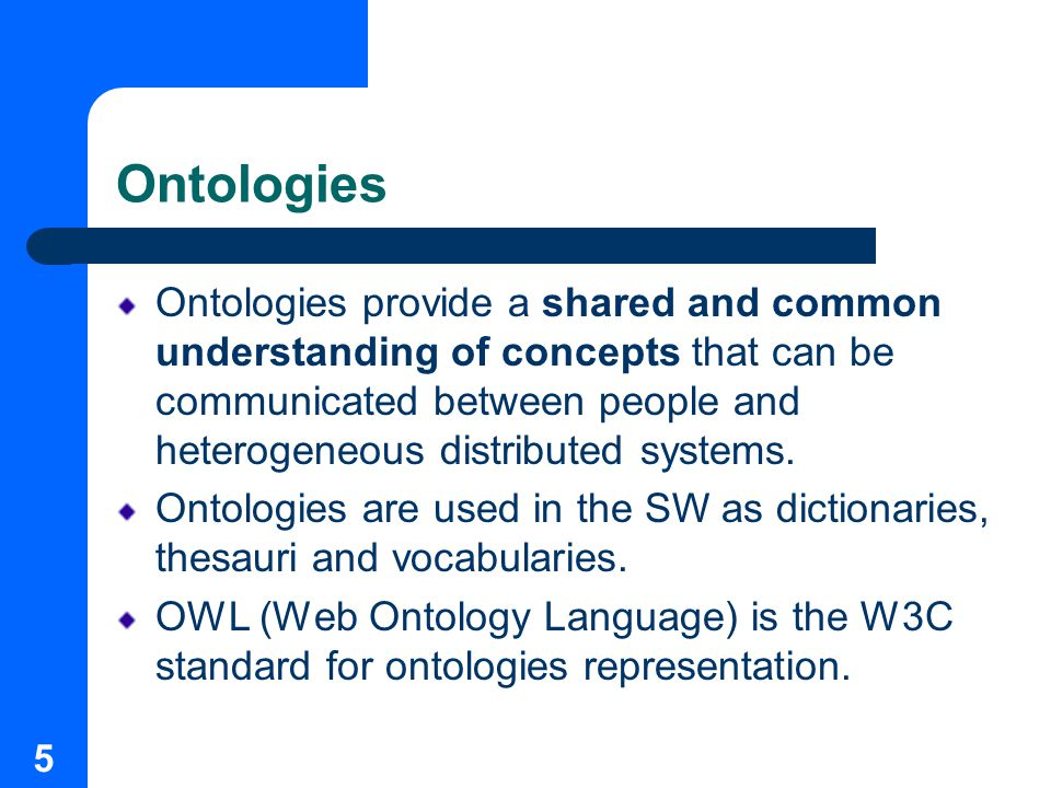 5 Ontologies Ontologies provide a shared and common understanding of concepts that can be communicated between people and heterogeneous distributed systems.