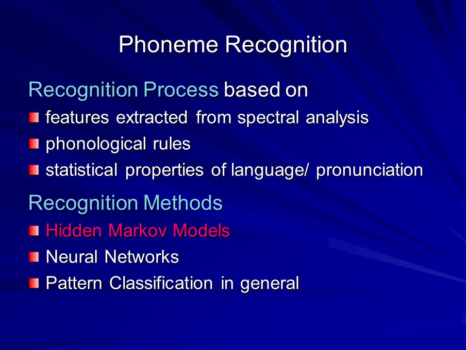 Phoneme Recognition Recognition Process based on features extracted from spectral analysis phonological rules statistical properties of language/ pronunciation Recognition Methods Hidden Markov Models Neural Networks Pattern Classification in general