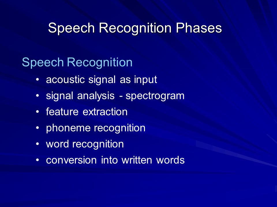 Speech Recognition Phases Speech Recognition acoustic signal as input signal analysis - spectrogram feature extraction phoneme recognition word recognition conversion into written words