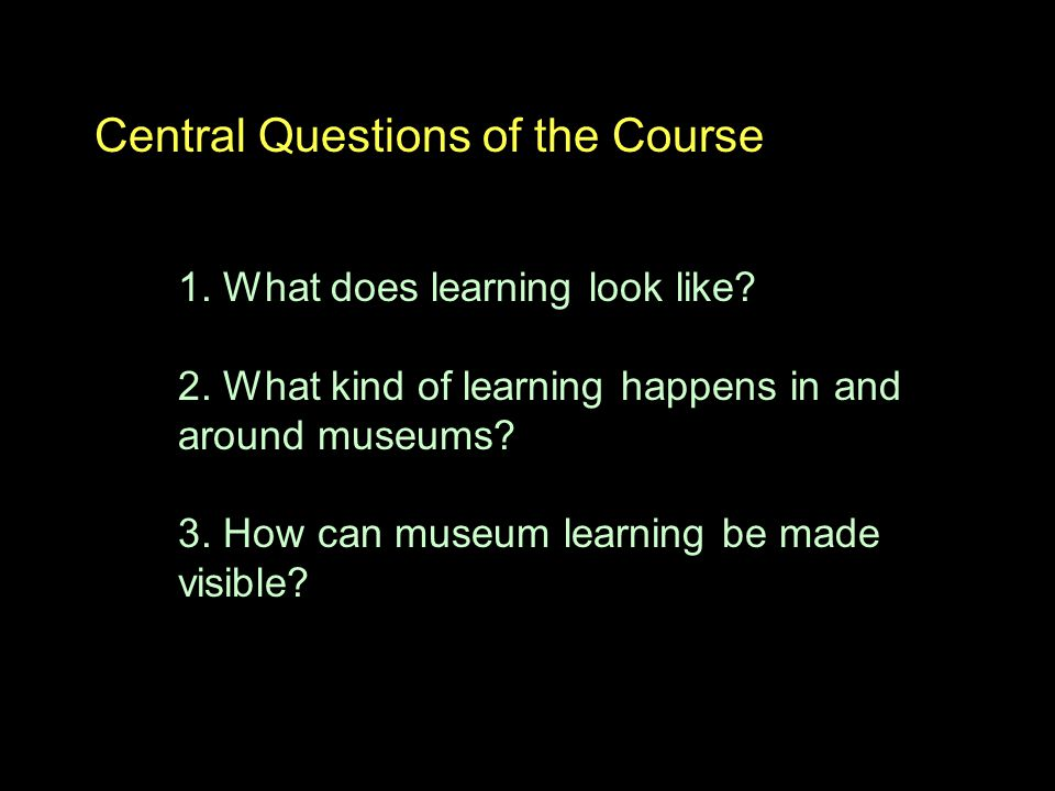 Central Questions of the Course 1. What does learning look like.
