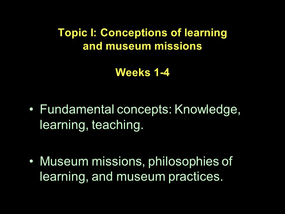 Topic I: Conceptions of learning and museum missions Weeks 1-4 Fundamental concepts: Knowledge, learning, teaching.