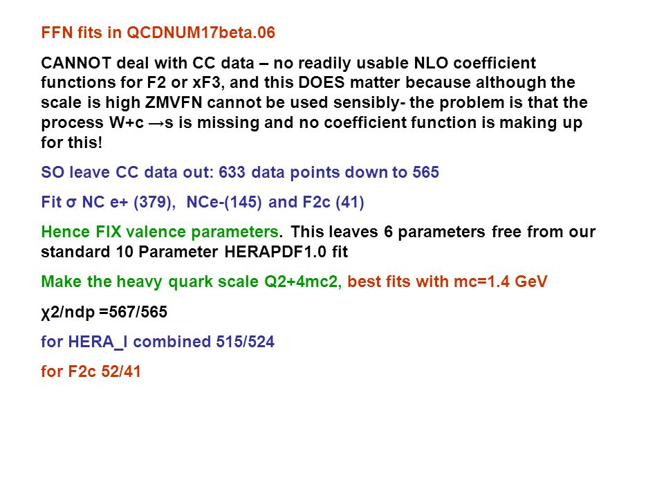 FFN fits in QCDNUM17beta.06 CANNOT deal with CC data – no readily usable NLO coefficient functions for F2 or xF3, and this DOES matter because although the scale is high ZMVFN cannot be used sensibly- the problem is that the process W+c →s is missing and no coefficient function is making up for this.