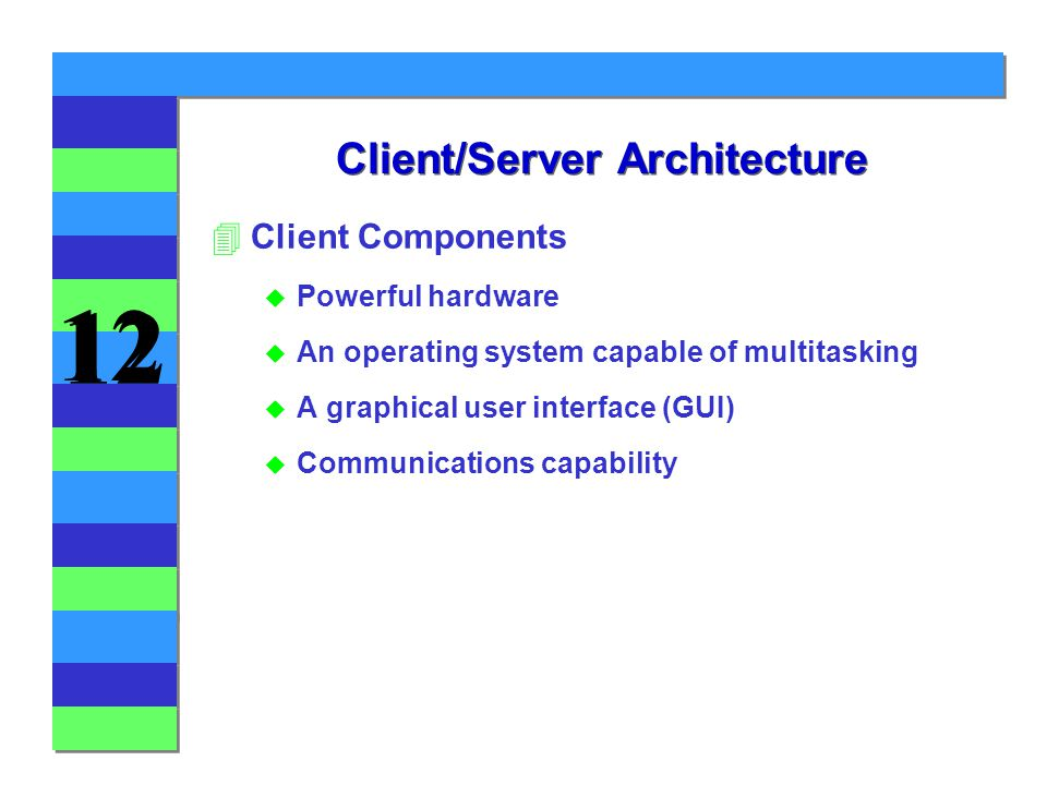 12 Client/Server Architecture 4Client Components u Powerful hardware u An operating system capable of multitasking u A graphical user interface (GUI) u Communications capability
