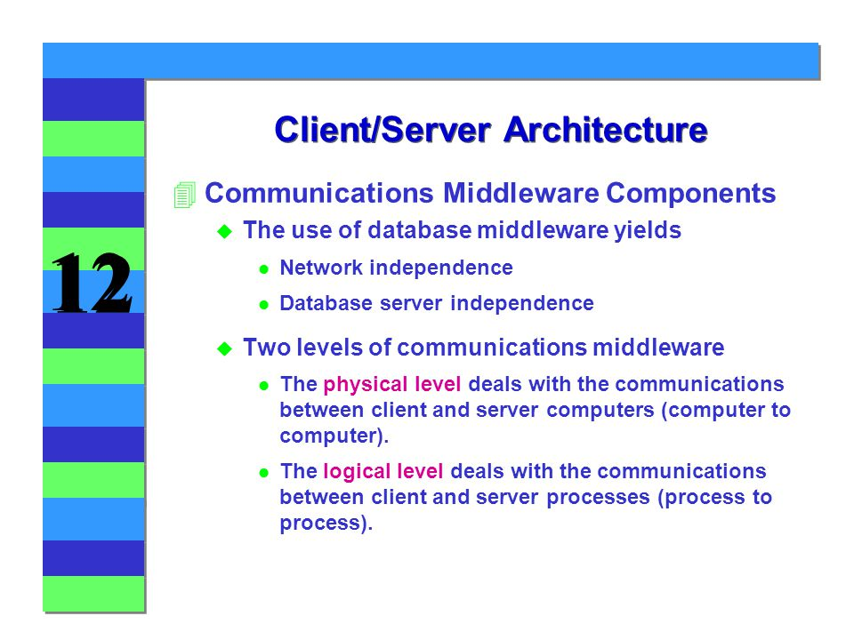 12 Client/Server Architecture 4Communications Middleware Components u The use of database middleware yields l Network independence l Database server independence u Two levels of communications middleware l The physical level deals with the communications between client and server computers (computer to computer).