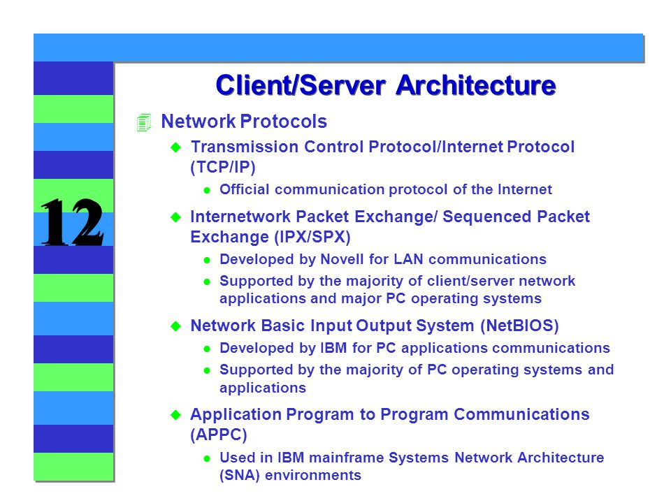 12 Client/Server Architecture 4Network Protocols u Transmission Control Protocol/Internet Protocol (TCP/IP) l Official communication protocol of the Internet u Internetwork Packet Exchange/ Sequenced Packet Exchange (IPX/SPX) l Developed by Novell for LAN communications l Supported by the majority of client/server network applications and major PC operating systems u Network Basic Input Output System (NetBIOS) l Developed by IBM for PC applications communications l Supported by the majority of PC operating systems and applications u Application Program to Program Communications (APPC) l Used in IBM mainframe Systems Network Architecture (SNA) environments