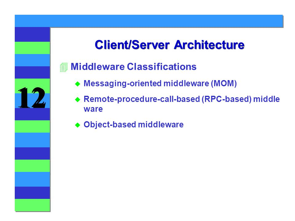 Client/Server Architecture 4Middleware Classifications u Messaging-oriented middleware (MOM) u Remote-procedure-call-based (RPC-based) middle ware u Object-based middleware
