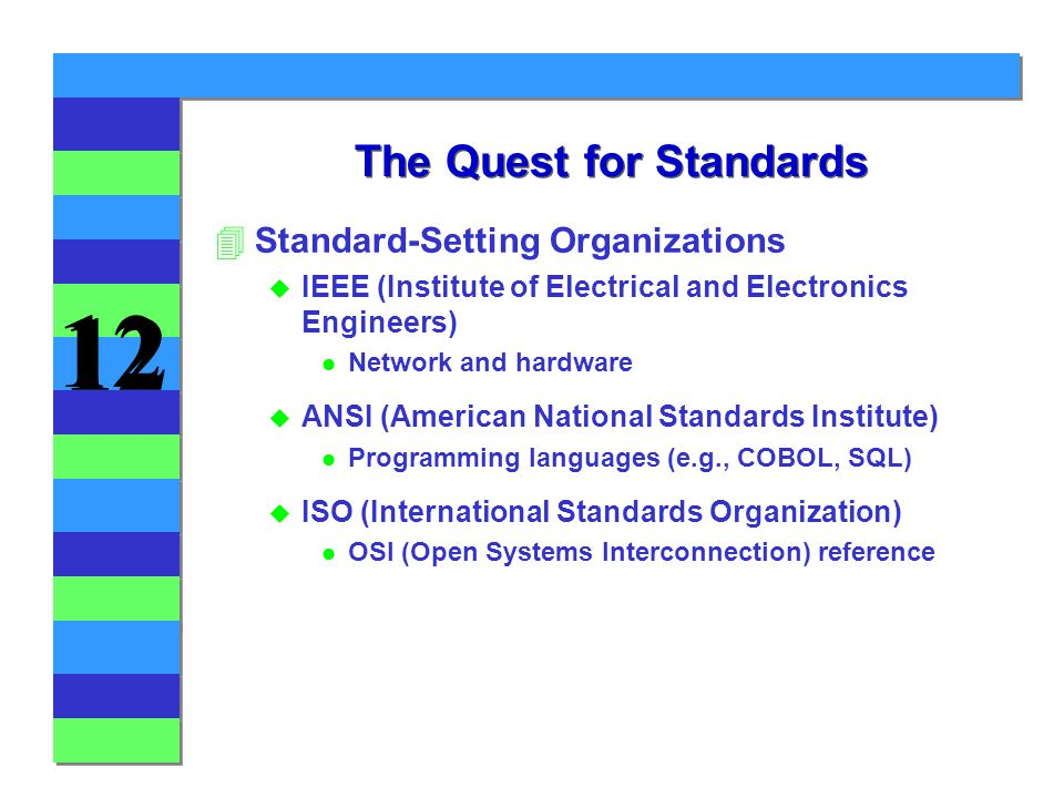 12 The Quest for Standards 4Standard-Setting Organizations u IEEE (Institute of Electrical and Electronics Engineers) l Network and hardware u ANSI (American National Standards Institute) l Programming languages (e.g., COBOL, SQL) u ISO (International Standards Organization) l OSI (Open Systems Interconnection) reference