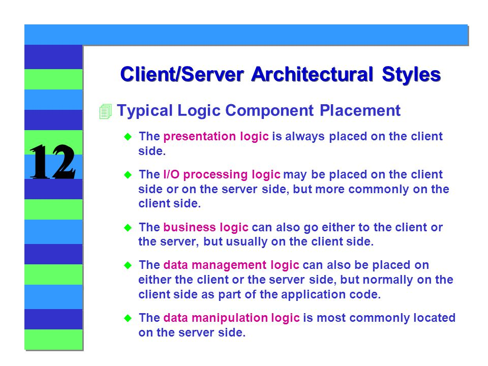 12 Client/Server Architectural Styles 4Typical Logic Component Placement u The presentation logic is always placed on the client side.