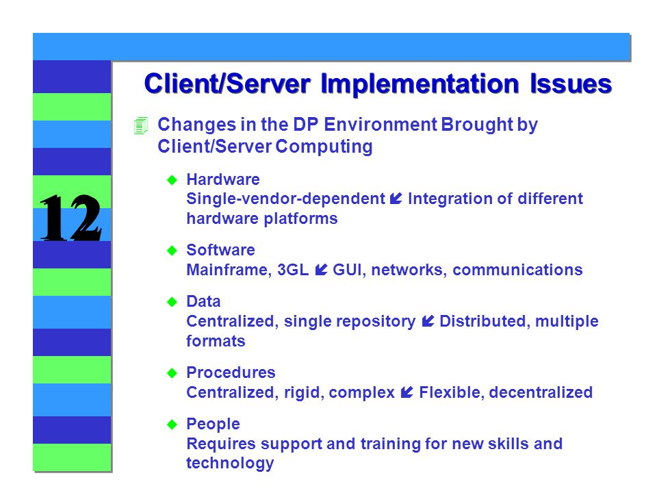 12 Client/Server Implementation Issues 4Changes in the DP Environment Brought by Client/Server Computing  Hardware Single-vendor-dependent  Integration of different hardware platforms  Software Mainframe, 3GL  GUI, networks, communications  Data Centralized, single repository  Distributed, multiple formats  Procedures Centralized, rigid, complex  Flexible, decentralized u People Requires support and training for new skills and technology