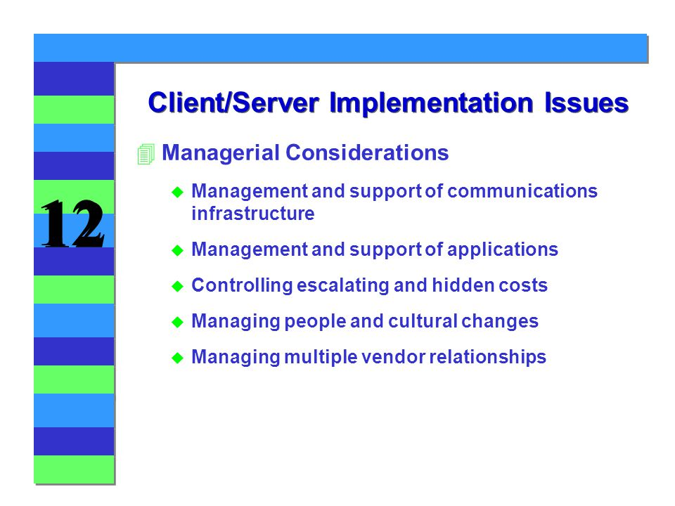 12 Client/Server Implementation Issues 4Managerial Considerations u Management and support of communications infrastructure u Management and support of applications u Controlling escalating and hidden costs u Managing people and cultural changes u Managing multiple vendor relationships