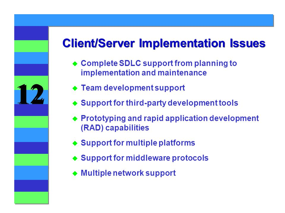 12 u Complete SDLC support from planning to implementation and maintenance u Team development support u Support for third-party development tools u Prototyping and rapid application development (RAD) capabilities u Support for multiple platforms u Support for middleware protocols u Multiple network support Client/Server Implementation Issues