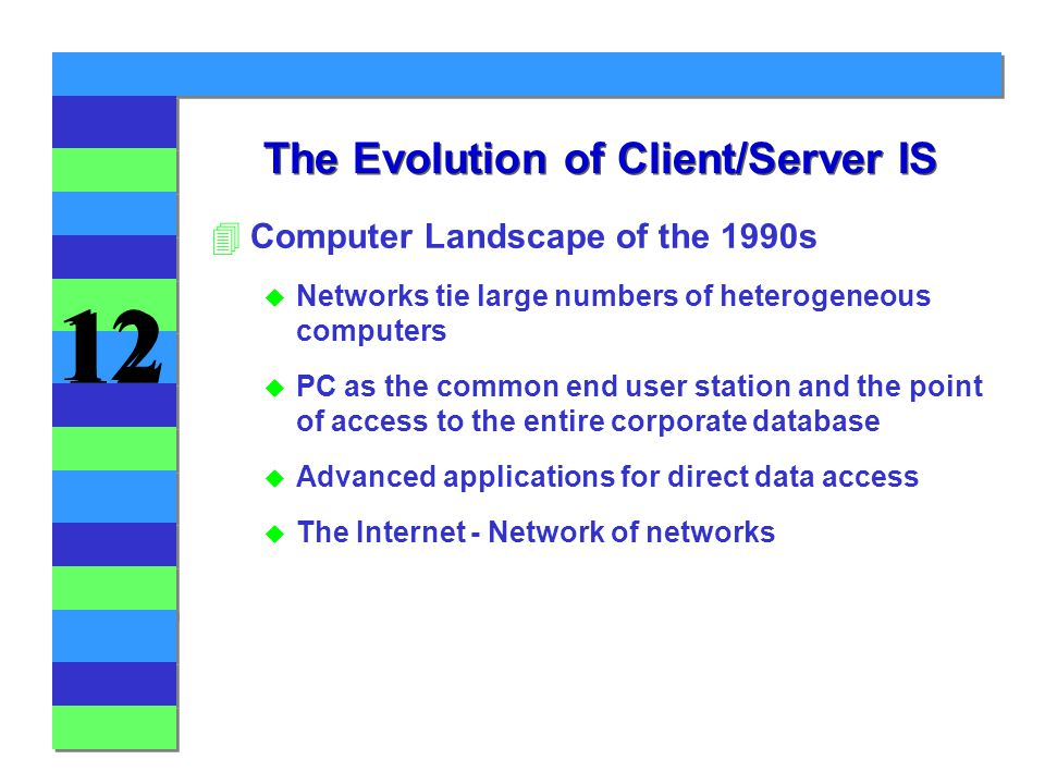 12 The Evolution of Client/Server IS 4Computer Landscape of the 1990s u Networks tie large numbers of heterogeneous computers u PC as the common end user station and the point of access to the entire corporate database u Advanced applications for direct data access u The Internet - Network of networks