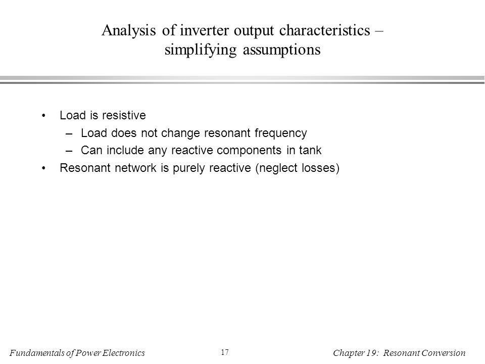 Fundamentals of Power Electronics 17 Chapter 19: Resonant Conversion Analysis of inverter output characteristics – simplifying assumptions Load is resistive –Load does not change resonant frequency –Can include any reactive components in tank Resonant network is purely reactive (neglect losses)