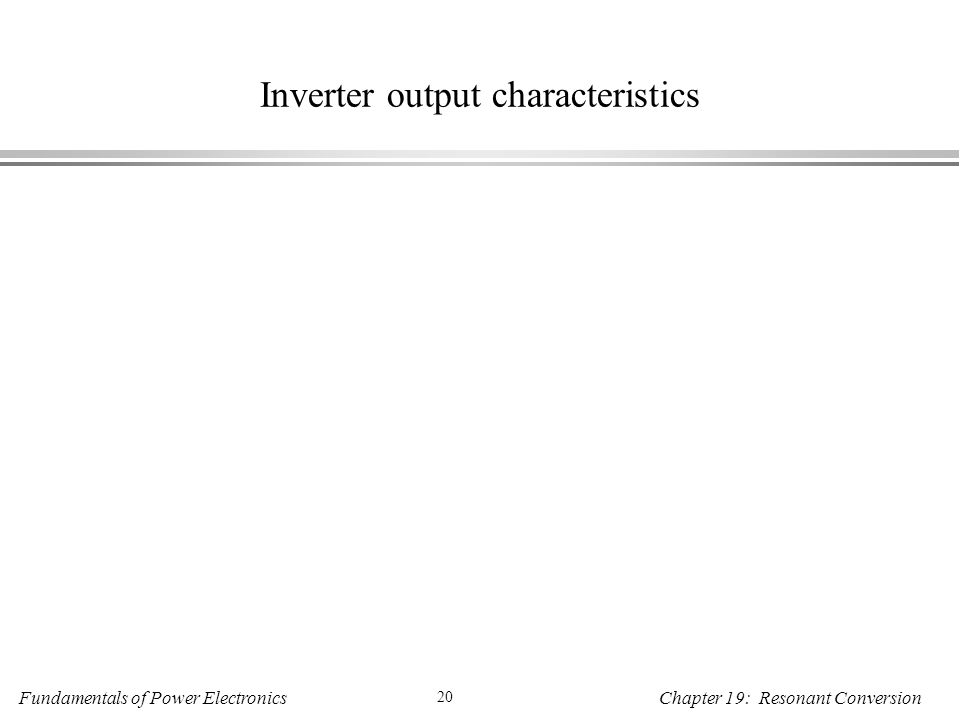 Fundamentals of Power Electronics 20 Chapter 19: Resonant Conversion Inverter output characteristics