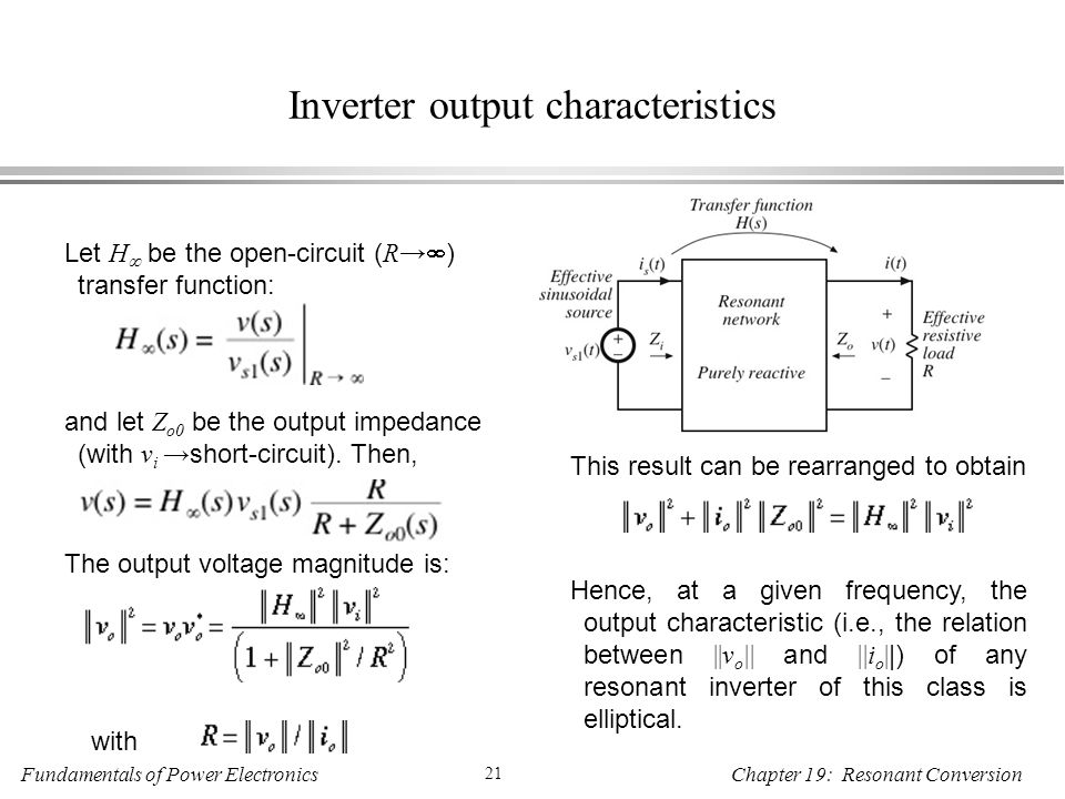 Fundamentals of Power Electronics 21 Chapter 19: Resonant Conversion Inverter output characteristics Let H  be the open-circuit ( R→  ) transfer function: and let Z o0 be the output impedance (with v i → short-circuit).