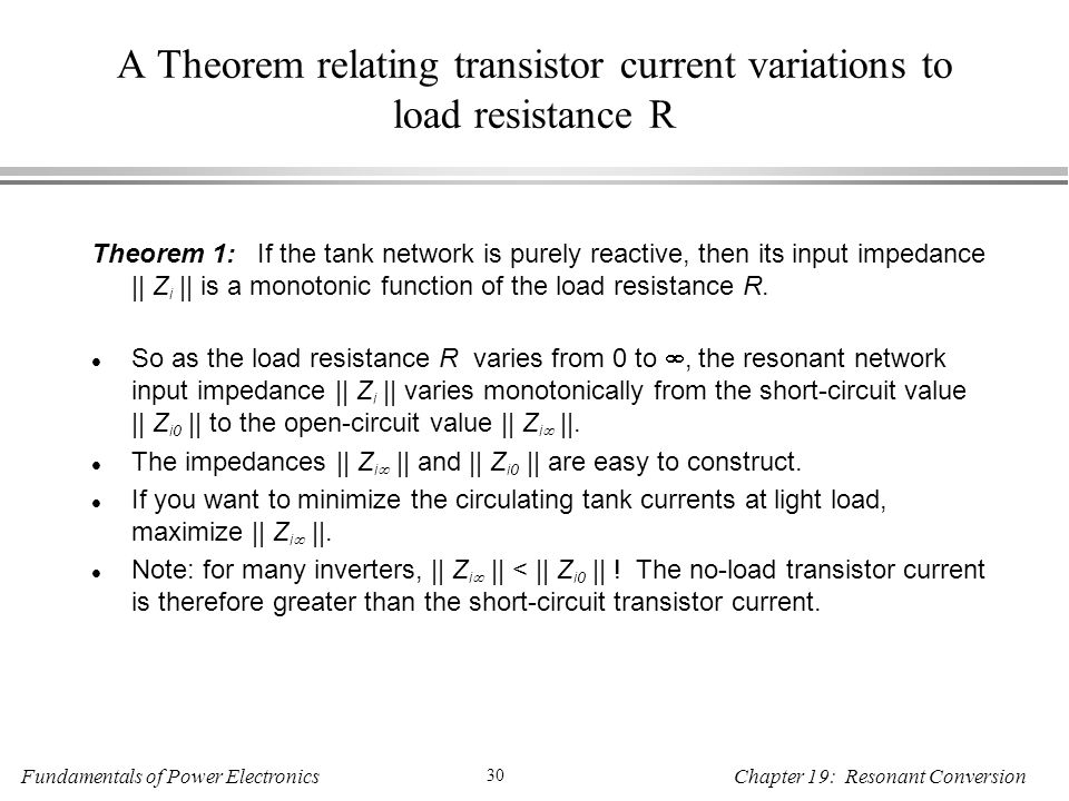 Fundamentals of Power Electronics 30 Chapter 19: Resonant Conversion A Theorem relating transistor current variations to load resistance R Theorem 1: If the tank network is purely reactive, then its input impedance || Z i || is a monotonic function of the load resistance R.