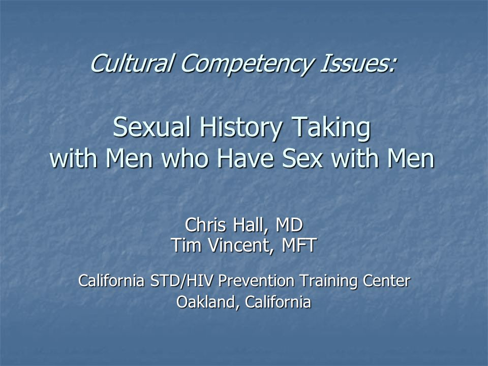 Cultural Competency Issues: Sexual History Taking with Men who Have Sex with Men Chris Hall, MD Tim Vincent, MFT California STD/HIV Prevention Training Center Oakland, California