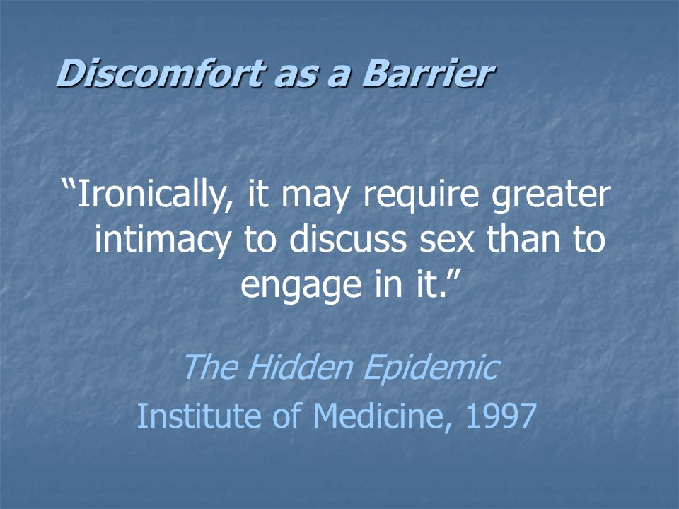 Discomfort as a Barrier Ironically, it may require greater intimacy to discuss sex than to engage in it. The Hidden Epidemic Institute of Medicine, 1997