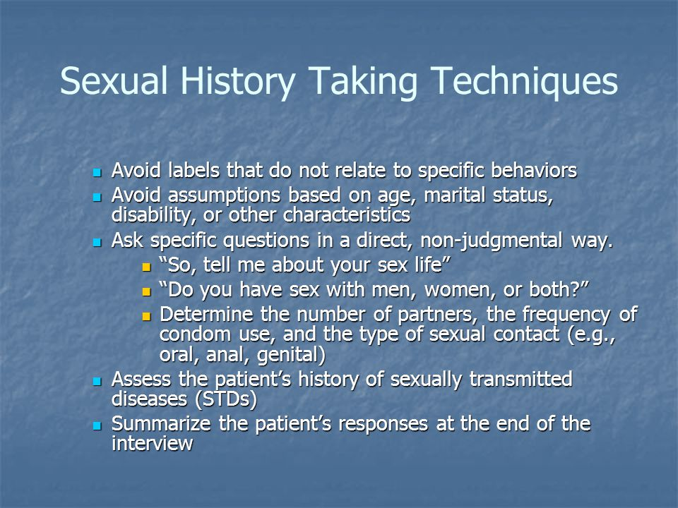Sexual History Taking Techniques Avoid labels that do not relate to specific behaviors Avoid labels that do not relate to specific behaviors Avoid assumptions based on age, marital status, disability, or other characteristics Avoid assumptions based on age, marital status, disability, or other characteristics Ask specific questions in a direct, non-judgmental way.