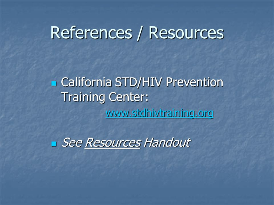References / Resources California STD/HIV Prevention Training Center: California STD/HIV Prevention Training Center:   See Resources Handout See Resources Handout