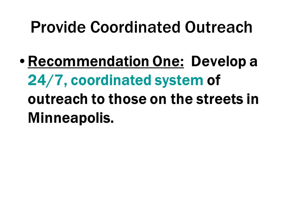Provide Coordinated Outreach Recommendation One: Develop a 24/7, coordinated system of outreach to those on the streets in Minneapolis.