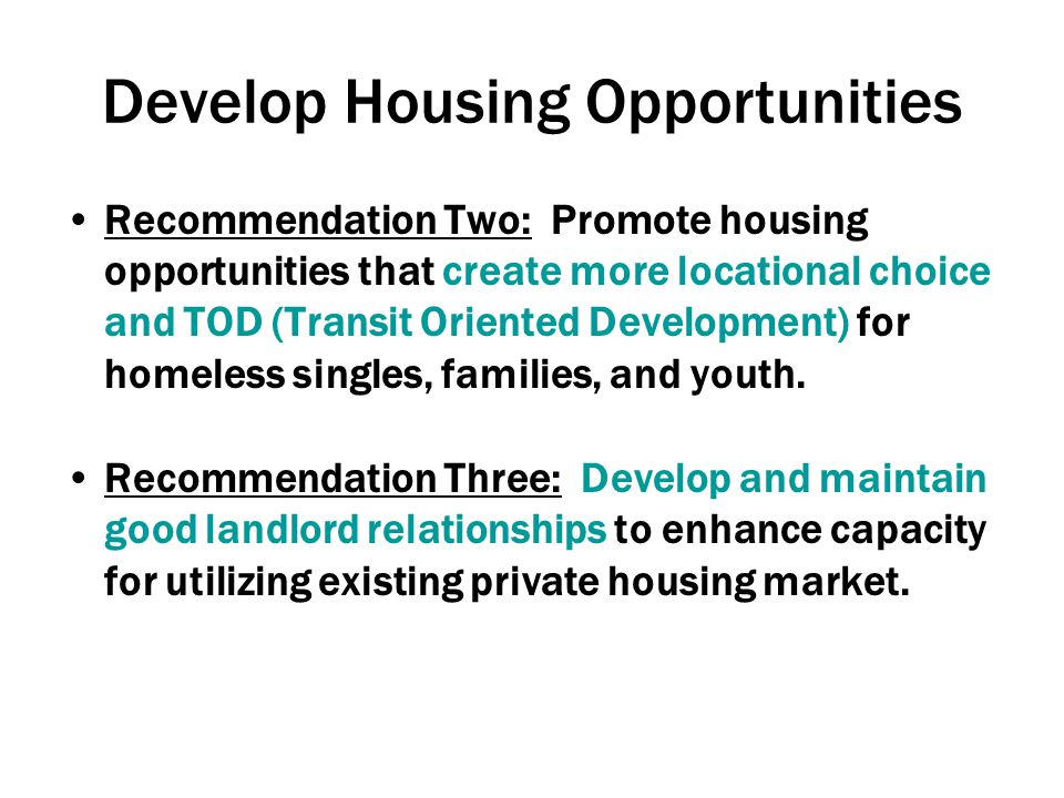Develop Housing Opportunities Recommendation Two: Promote housing opportunities that create more locational choice and TOD (Transit Oriented Development) for homeless singles, families, and youth.