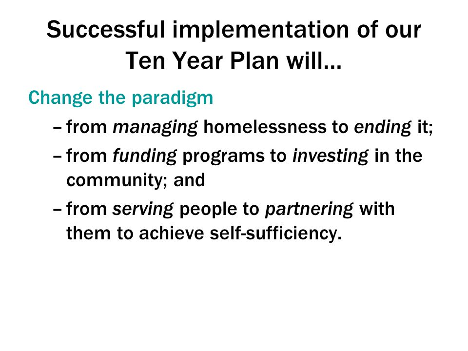 Successful implementation of our Ten Year Plan will… Change the paradigm –from managing homelessness to ending it; –from funding programs to investing in the community; and –from serving people to partnering with them to achieve self-sufficiency.