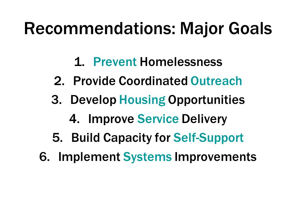 Recommendations: Major Goals 1.Prevent Homelessness 2.Provide Coordinated Outreach 3.Develop Housing Opportunities 4.Improve Service Delivery 5.Build Capacity for Self-Support 6.Implement Systems Improvements