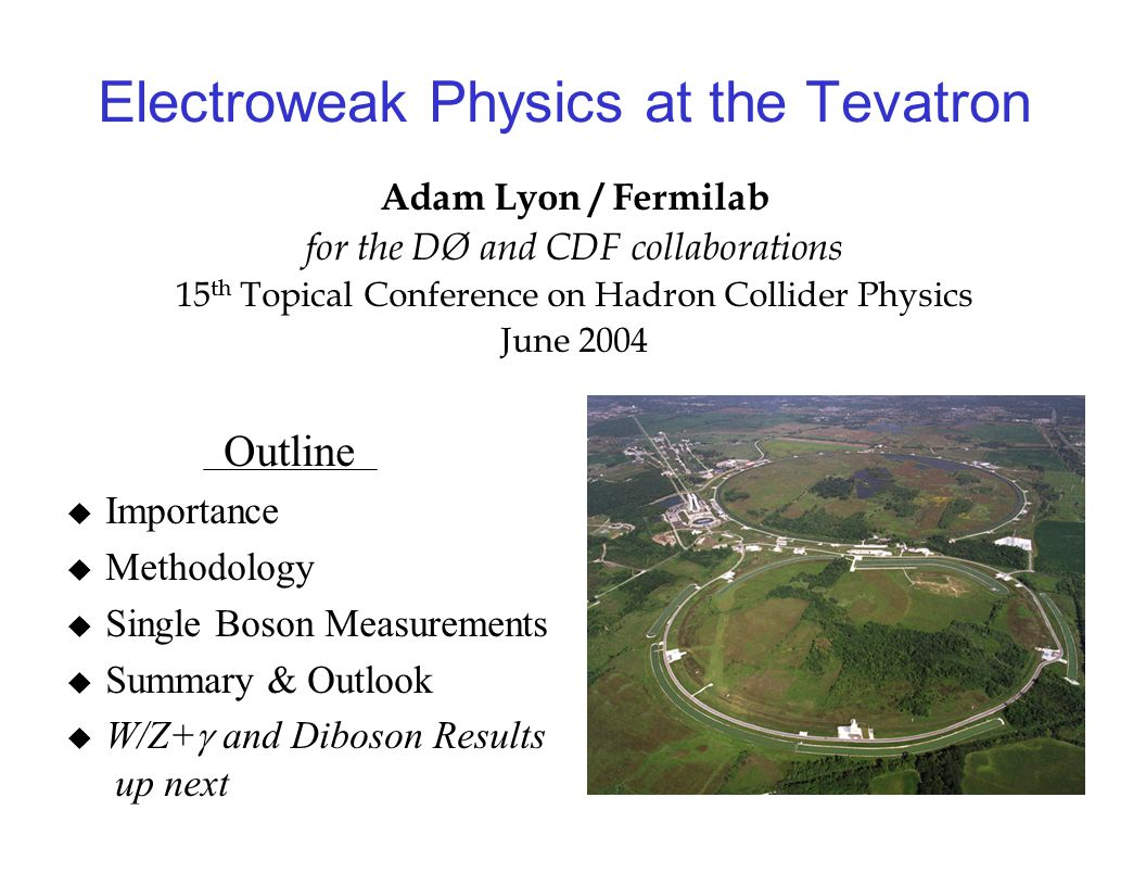 Electroweak Physics at the Tevatron Adam Lyon / Fermilab for the DØ and CDF collaborations 15 th Topical Conference on Hadron Collider Physics June 2004 Outline  Importance  Methodology  Single Boson Measurements  Summary & Outlook  W/Z+  and Diboson Results up next