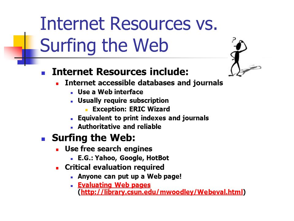 Evaluating Internet Resources Types of Web Sites: the url is a key.gov.edu.org.com Authority Content & Coverage Timeliness Accuracy Objectivity World Wide Web sites come in many sizes and styles.