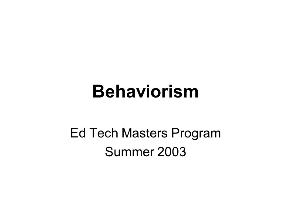Behaviorism Ed Tech Masters Program Summer 2003