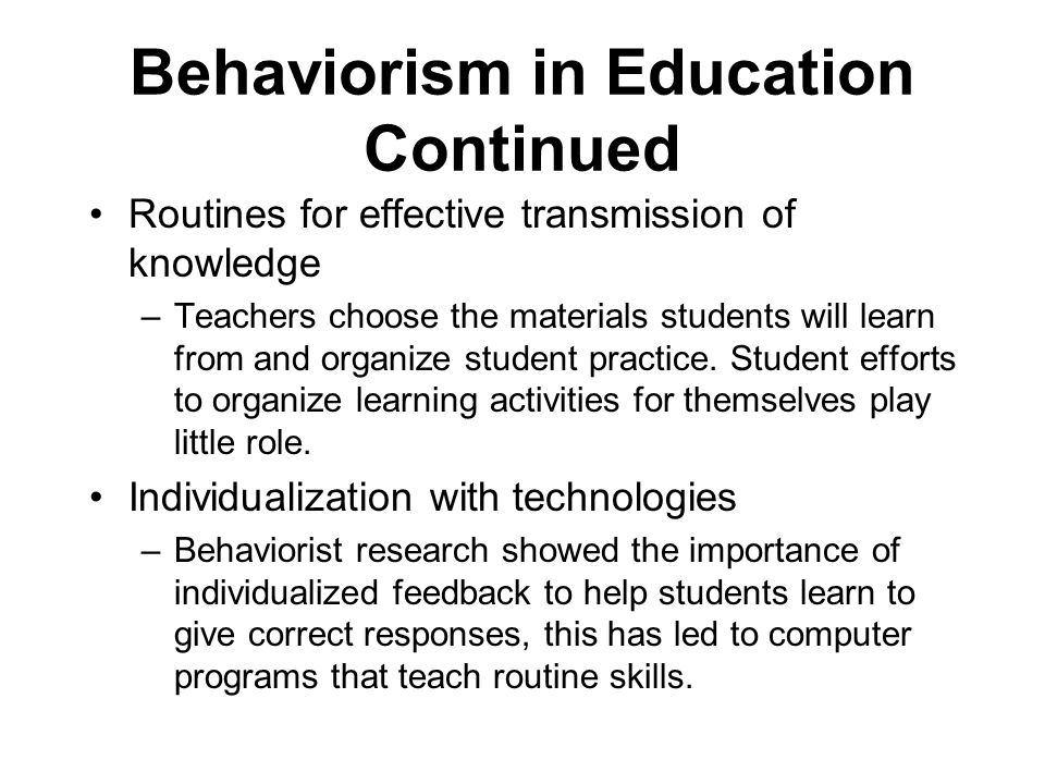Behaviorism in Education Continued Routines for effective transmission of knowledge –Teachers choose the materials students will learn from and organize student practice.