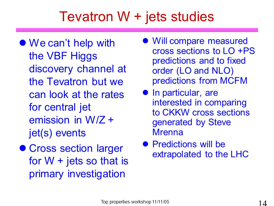 Top properties workshop 11/11/05 Tevatron W + jets studies We can't help with the VBF Higgs discovery channel at the Tevatron but we can look at the rates for central jet emission in W/Z + jet(s) events Cross section larger for W + jets so that is primary investigation Will compare measured cross sections to LO +PS predictions and to fixed order (LO and NLO) predictions from MCFM In particular, are interested in comparing to CKKW cross sections generated by Steve Mrenna Predictions will be extrapolated to the LHC 14