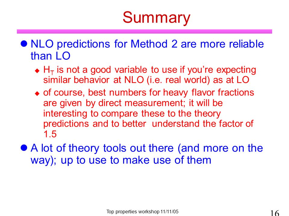 Top properties workshop 11/11/05 Summary NLO predictions for Method 2 are more reliable than LO  H T is not a good variable to use if you're expecting similar behavior at NLO (i.e.