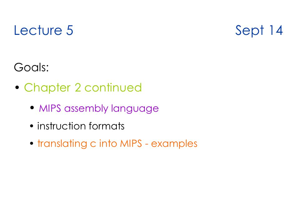 Lecture 5 Sept 14 Goals: Chapter 2 continued MIPS assembly language instruction formats translating c into MIPS - examples