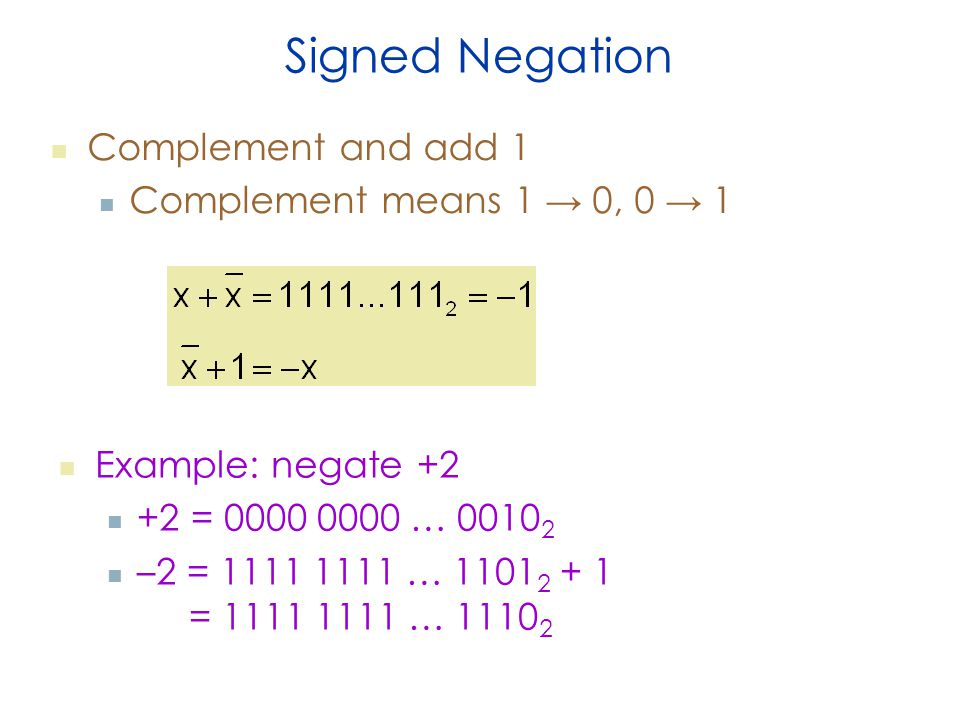 Signed Negation Complement and add 1 Complement means 1 → 0, 0 → 1 Example: negate = … –2 = … = …