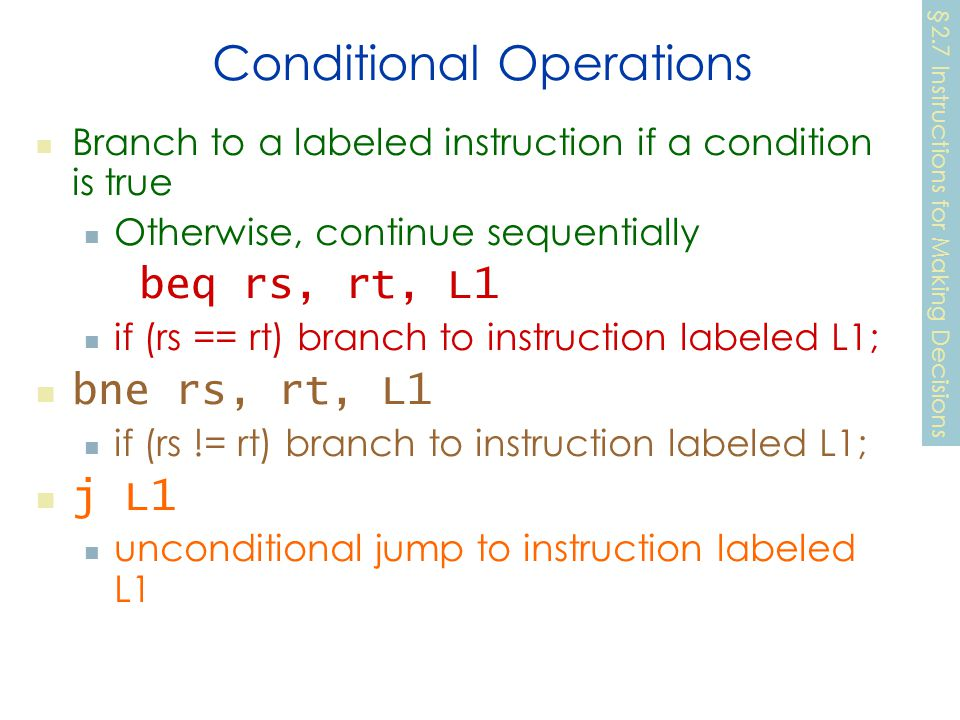 Conditional Operations Branch to a labeled instruction if a condition is true Otherwise, continue sequentially beq rs, rt, L1 if (rs == rt) branch to instruction labeled L1; bne rs, rt, L1 if (rs != rt) branch to instruction labeled L1; j L1 unconditional jump to instruction labeled L1 §2.7 Instructions for Making Decisions